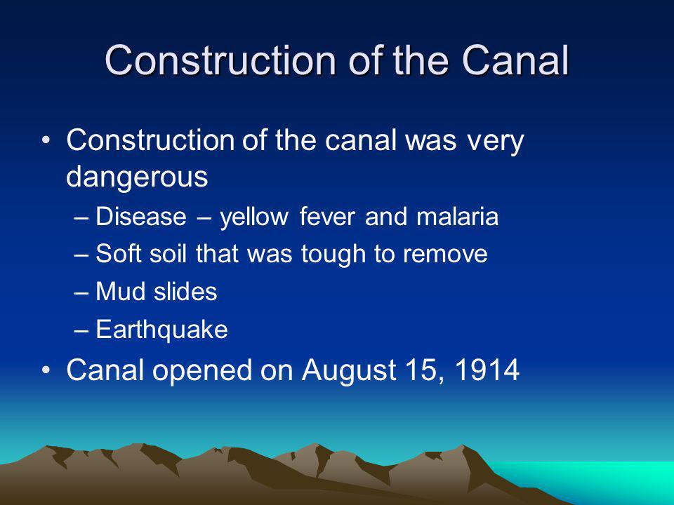 Construction of the Canal Construction of the canal was very dangerous –Disease – yellow fever and malaria –Soft soil that was tough to remove –Mud slides –Earthquake Canal opened on August 15, 1914