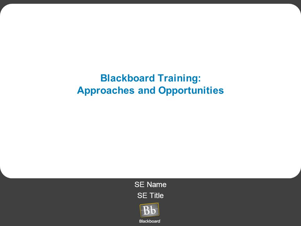 SE Name SE Title Blackboard Training: Approaches and Opportunities
