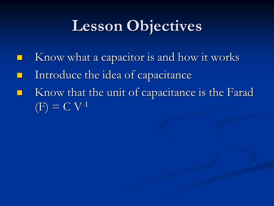 Lesson Objectives Know what a capacitor is and how it works Know what a capacitor is and how it works Introduce the idea of capacitance Introduce the idea of capacitance Know that the unit of capacitance is the Farad (F) = C V -1 Know that the unit of capacitance is the Farad (F) = C V -1