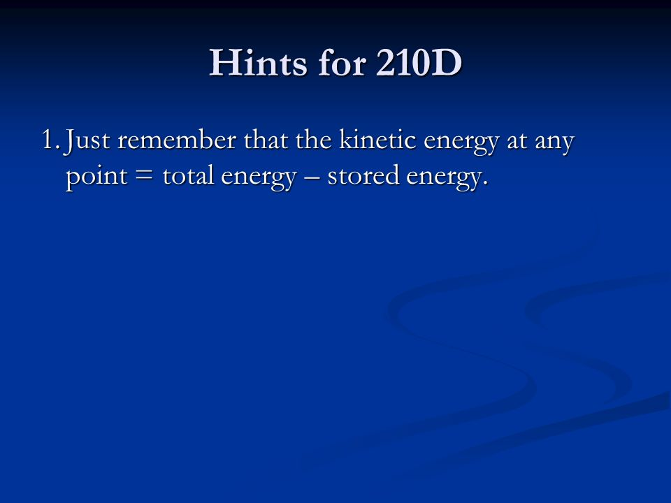 Hints for 210D 1.Just remember that the kinetic energy at any point = total energy – stored energy.