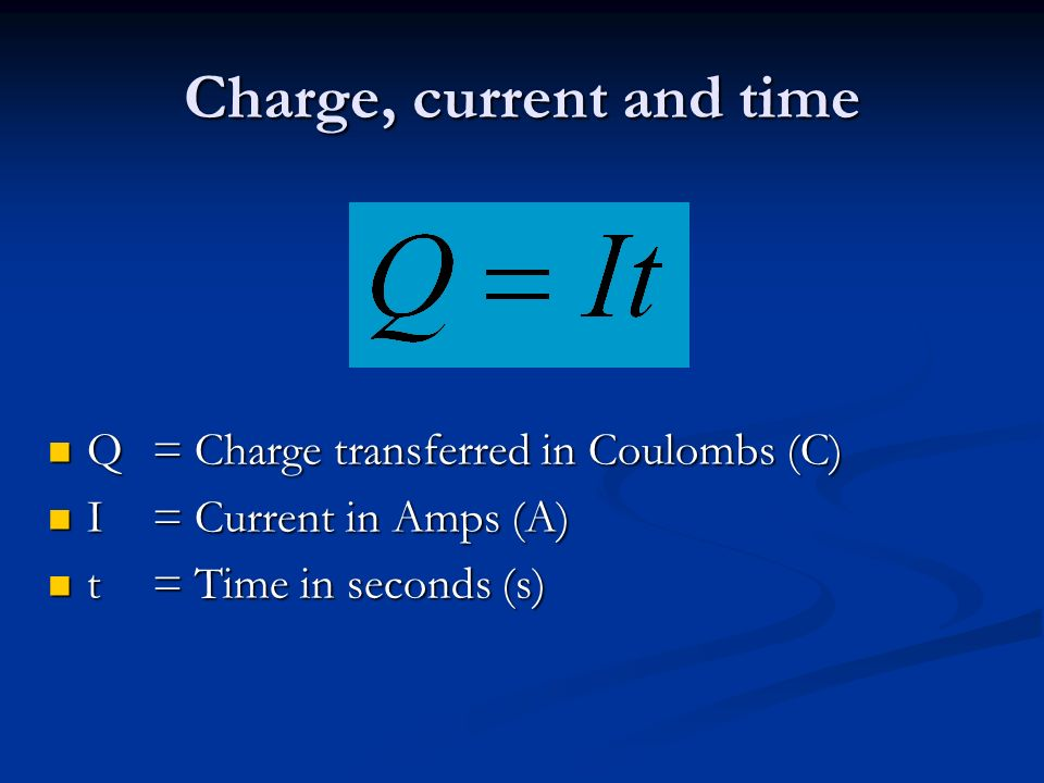 Charge, current and time Q = Charge transferred in Coulombs (C) Q = Charge transferred in Coulombs (C) I = Current in Amps (A) I = Current in Amps (A) t= Time in seconds (s) t= Time in seconds (s)