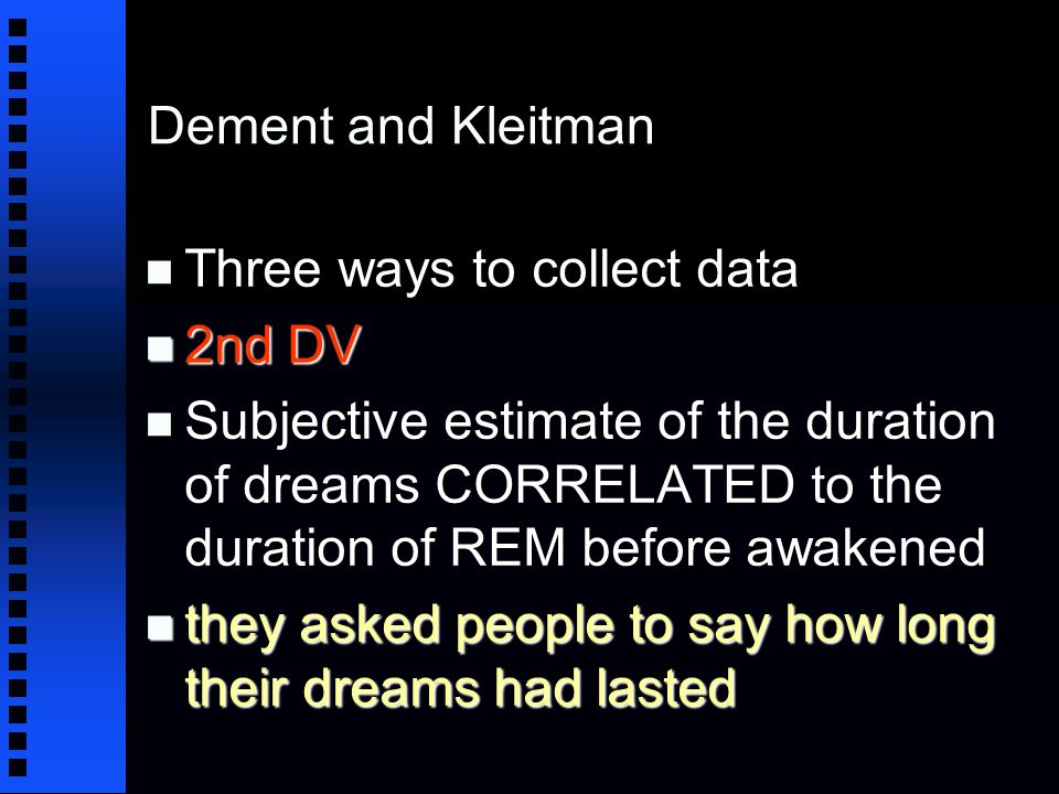 Dement and Kleitman n Three ways to collect data n 2nd DV n Subjective estimate of the duration of dreams CORRELATED to the duration of REM before awakened n they asked people to say how long their dreams had lasted