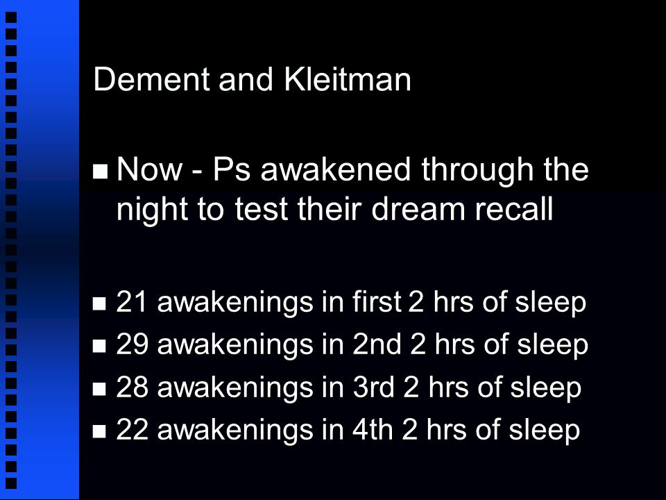 Dement and Kleitman n Now - Ps awakened through the night to test their dream recall n 21 awakenings in first 2 hrs of sleep n 29 awakenings in 2nd 2 hrs of sleep n 28 awakenings in 3rd 2 hrs of sleep n 22 awakenings in 4th 2 hrs of sleep