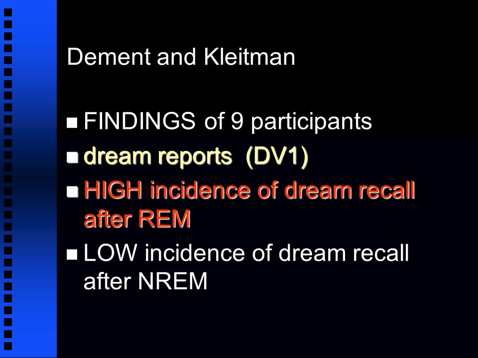 Dement and Kleitman n FINDINGS of 9 participants n dream reports (DV1) n HIGH incidence of dream recall after REM n LOW incidence of dream recall after NREM