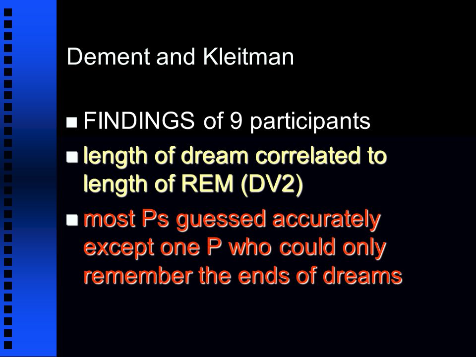 Dement and Kleitman n FINDINGS of 9 participants n length of dream correlated to length of REM (DV2) n most Ps guessed accurately except one P who could only remember the ends of dreams