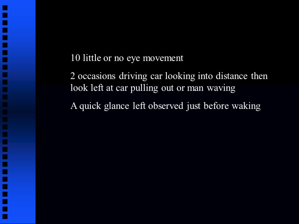 10 little or no eye movement 2 occasions driving car looking into distance then look left at car pulling out or man waving A quick glance left observed just before waking