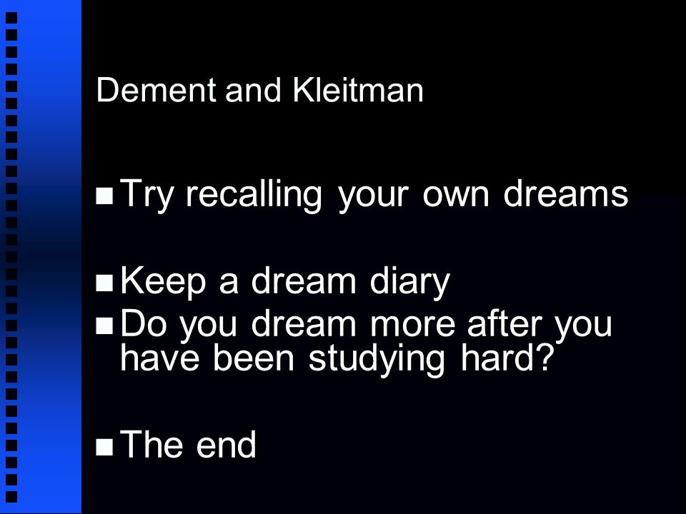 Dement and Kleitman n Try recalling your own dreams n Keep a dream diary n Do you dream more after you have been studying hard.