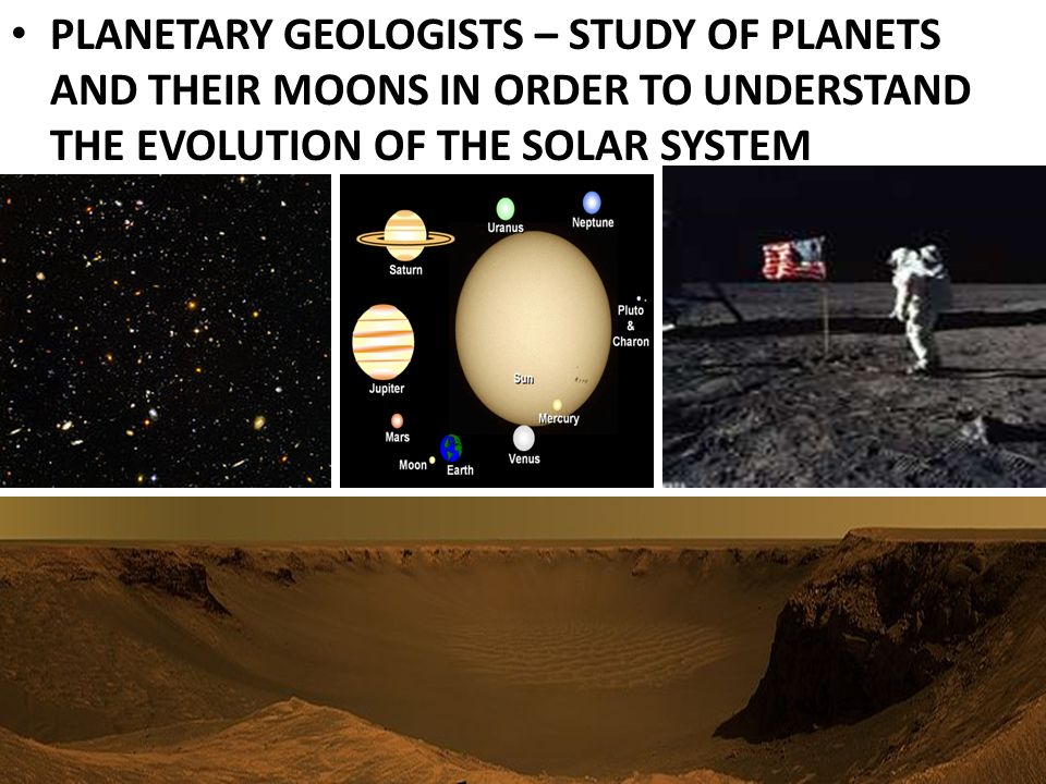 PLANETARY GEOLOGISTS – STUDY OF PLANETS AND THEIR MOONS IN ORDER TO UNDERSTAND THE EVOLUTION OF THE SOLAR SYSTEM