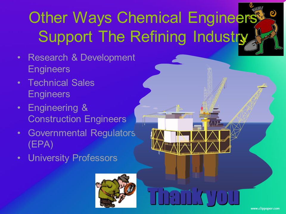 Other Ways Chemical Engineers Support The Refining Industry Research & Development Engineers Technical Sales Engineers Engineering & Construction Engineers Governmental Regulators (EPA) University Professors