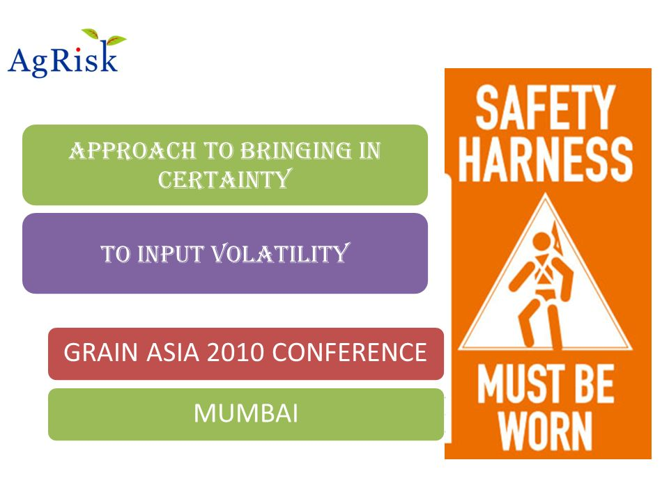 Approach to bringing in Certainty To input volatility GRAIN ASIA 2010 CONFERENCEMUMBAI