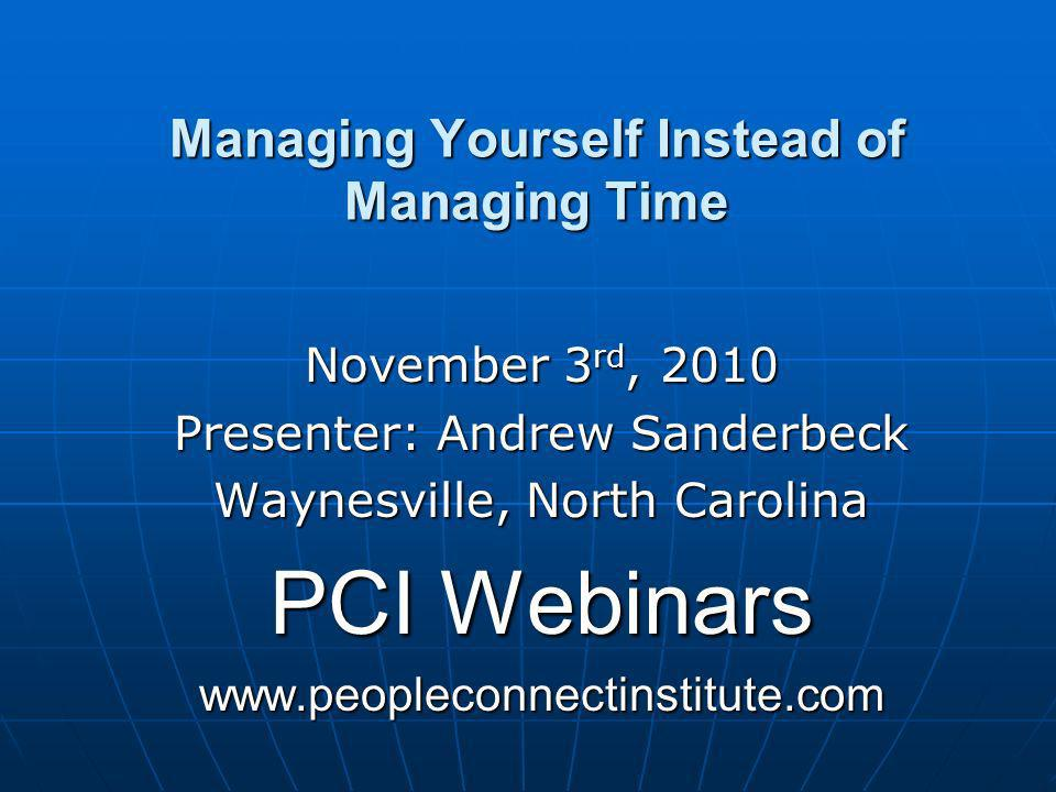 Managing Yourself Instead of Managing Time November 3 rd, 2010 Presenter: Andrew Sanderbeck Waynesville, North Carolina PCI Webinars www.peopleconnectinstitute.com