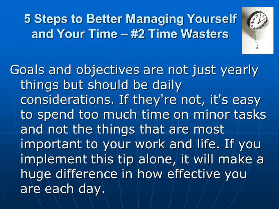 5 Steps to Better Managing Yourself and Your Time – #2 Time Wasters Goals and objectives are not just yearly things but should be daily considerations.