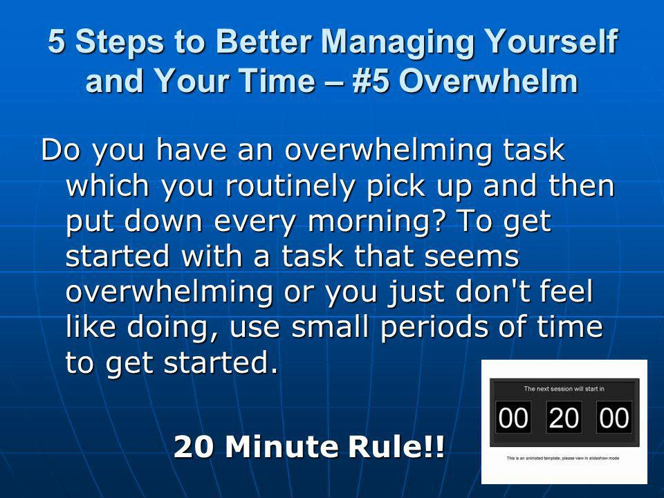 5 Steps to Better Managing Yourself and Your Time – #5 Overwhelm Do you have an overwhelming task which you routinely pick up and then put down every morning.