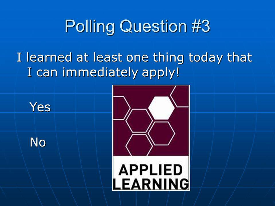 Polling Question #3 I learned at least one thing today that I can immediately apply! Yes Yes No No