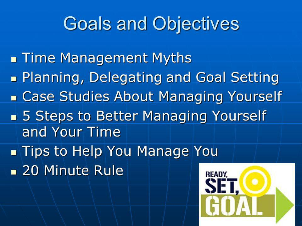 Goals and Objectives Time Management Myths Time Management Myths Planning, Delegating and Goal Setting Planning, Delegating and Goal Setting Case Studies About Managing Yourself Case Studies About Managing Yourself 5 Steps to Better Managing Yourself and Your Time 5 Steps to Better Managing Yourself and Your Time Tips to Help You Manage You Tips to Help You Manage You 20 Minute Rule 20 Minute Rule