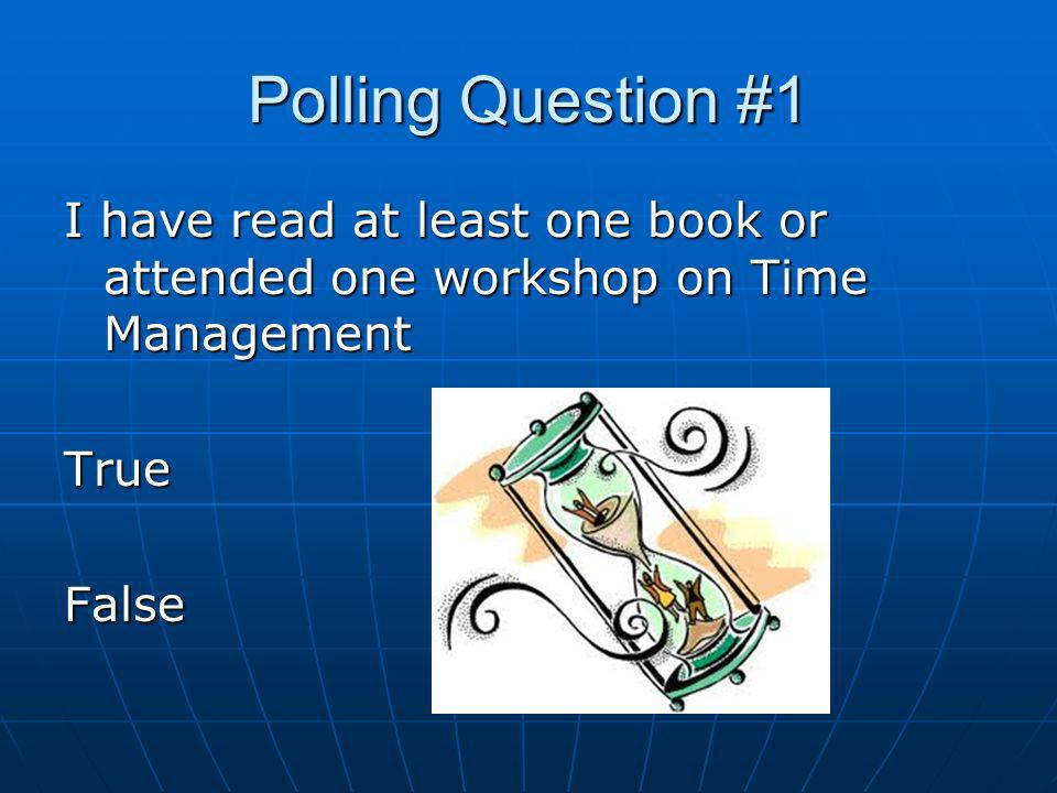 Polling Question #1 I have read at least one book or attended one workshop on Time Management TrueFalse