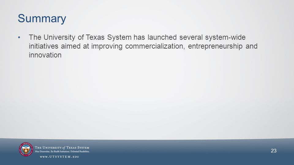 Summary The University of Texas System has launched several system-wide initiatives aimed at improving commercialization, entrepreneurship and innovation 23