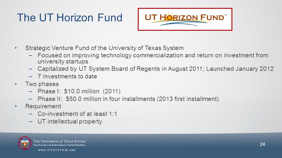 The UT Horizon Fund Strategic Venture Fund of the University of Texas System –Focused on improving technology commercialization and return on investment from university startups –Capitalized by UT System Board of Regents in August 2011; Launched January 2012 –7 investments to date Two phases –Phase I: $10.0 million (2011) –Phase II: $50.0 million in four installments (2013 first installment) Requirement –Co-investment of at least 1:1 –UT intellectual property 24