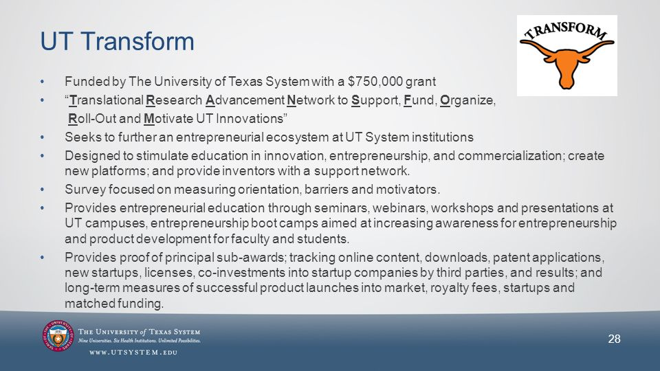 UT Transform Funded by The University of Texas System with a $750,000 grant Translational Research Advancement Network to Support, Fund, Organize, Roll-Out and Motivate UT Innovations Seeks to further an entrepreneurial ecosystem at UT System institutions Designed to stimulate education in innovation, entrepreneurship, and commercialization; create new platforms; and provide inventors with a support network.