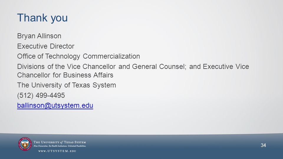 Thank you Bryan Allinson Executive Director Office of Technology Commercialization Divisions of the Vice Chancellor and General Counsel; and Executive Vice Chancellor for Business Affairs The University of Texas System (512) 499-4495 ballinson@utsystem.edu 34