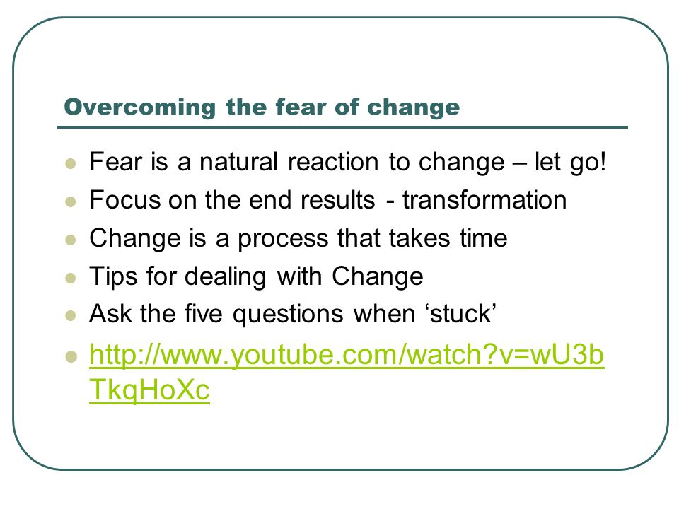 Overcoming the fear of change Fear is a natural reaction to change – let go.
