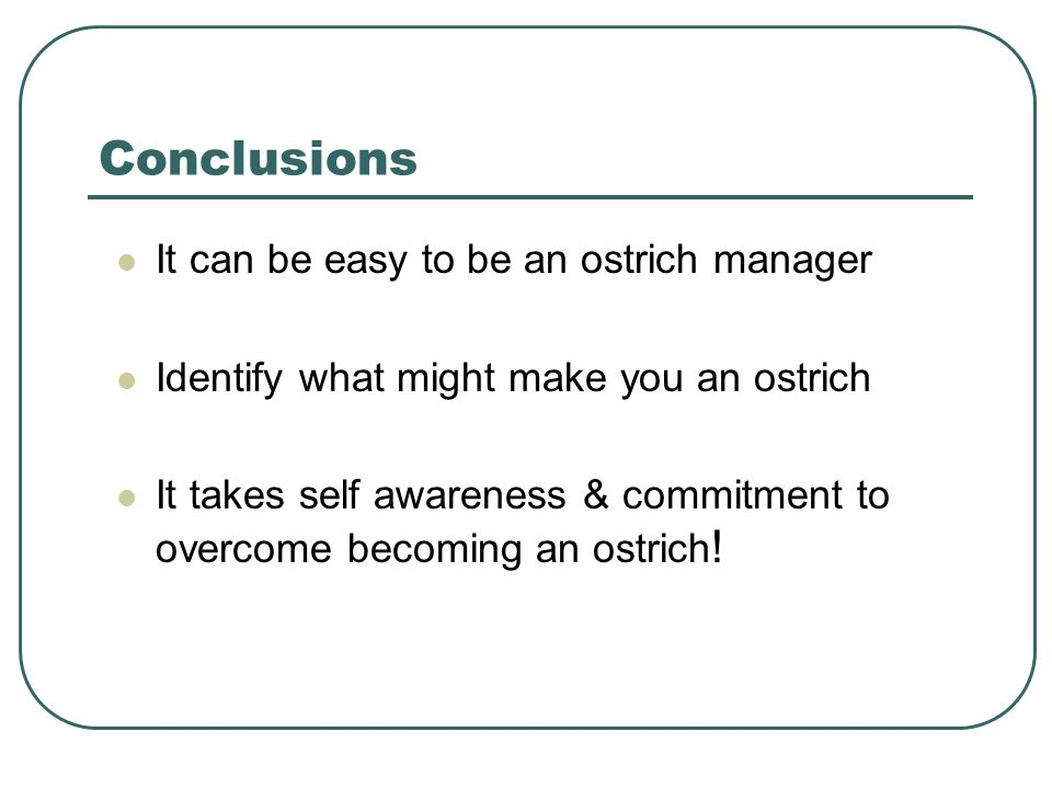 Conclusions It can be easy to be an ostrich manager Identify what might make you an ostrich It takes self awareness & commitment to overcome becoming an ostrich !