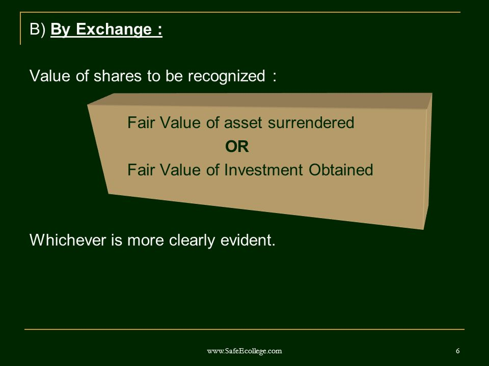 6 B) By Exchange : Value of shares to be recognized : Fair Value of asset surrendered OR Fair Value of Investment Obtained Whichever is more clearly evident.