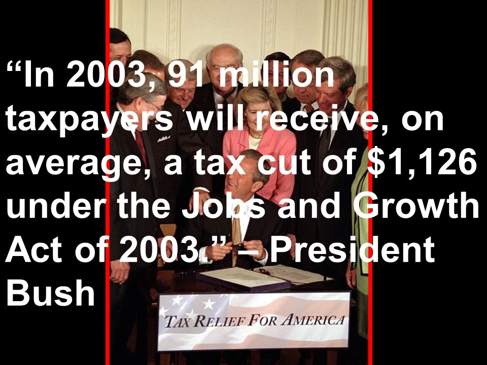 In 2003, 91 million taxpayers will receive, on average, a tax cut of $1,126 under the Jobs and Growth Act of 2003.