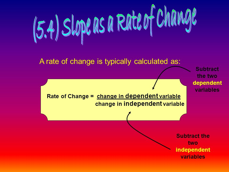 A rate of change is typically calculated as: Rate of Change = change in dependent variable change in independent variable Subtract the two dependent variables Subtract the two independent variables