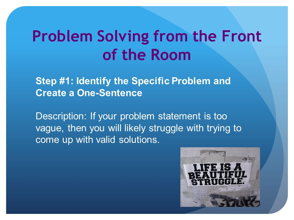 Problem Solving from the Front of the Room Step #1: Identify the Specific Problem and Create a One-Sentence Description: If your problem statement is too vague, then you will likely struggle with trying to come up with valid solutions.