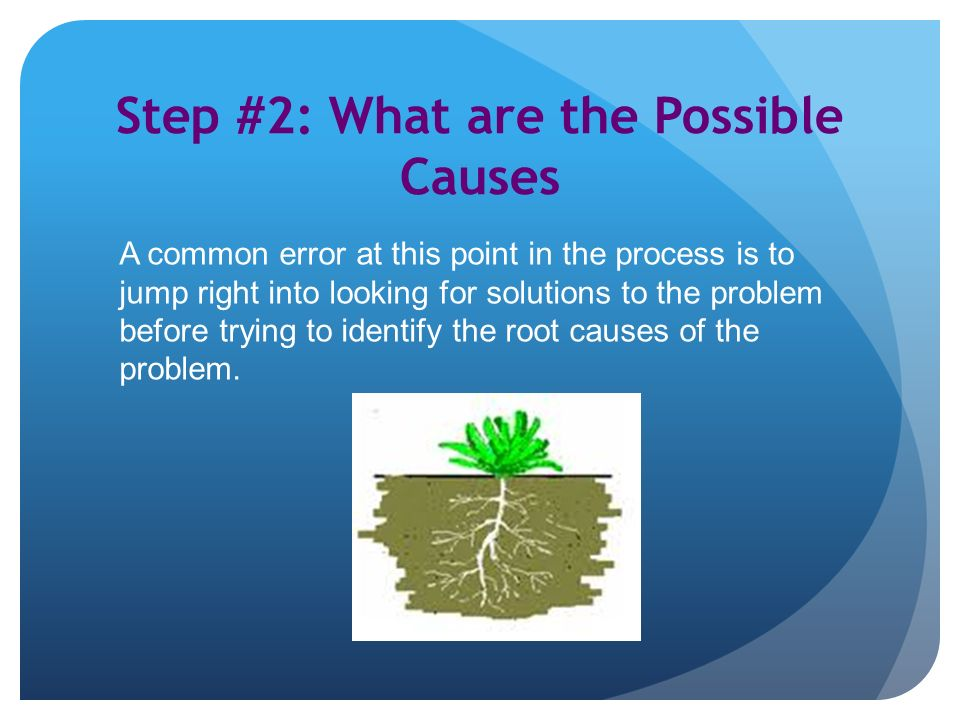 Step #2: What are the Possible Causes A common error at this point in the process is to jump right into looking for solutions to the problem before trying to identify the root causes of the problem.
