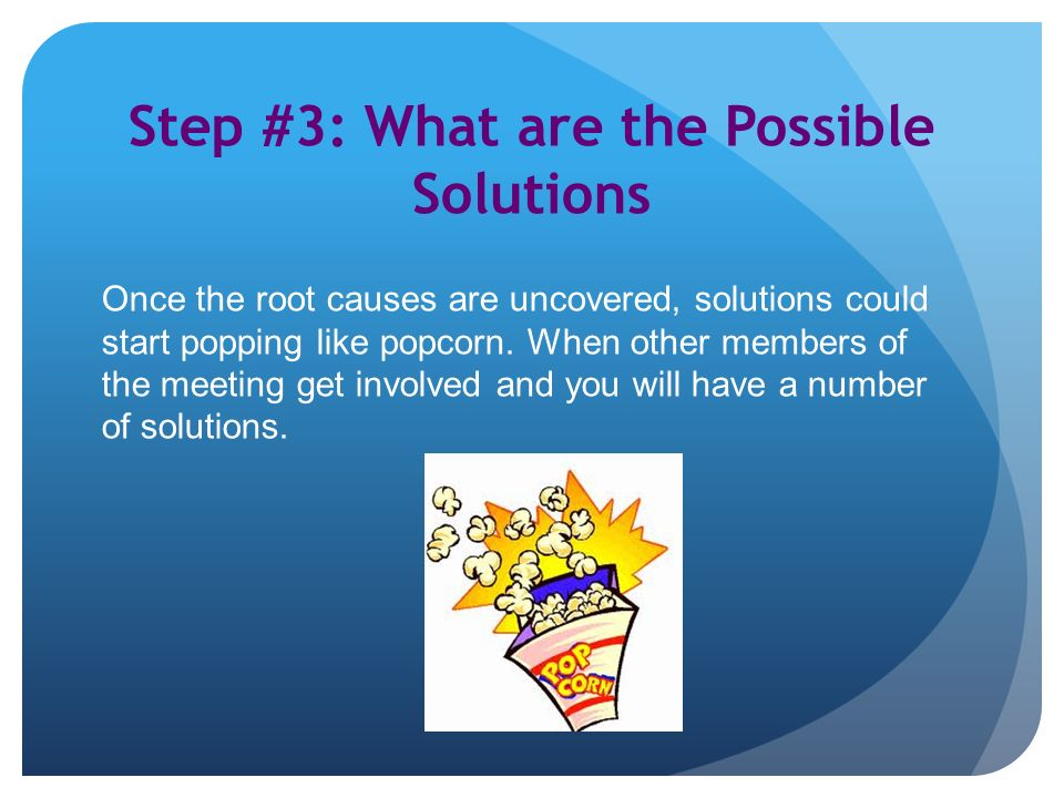 Step #3: What are the Possible Solutions Once the root causes are uncovered, solutions could start popping like popcorn.
