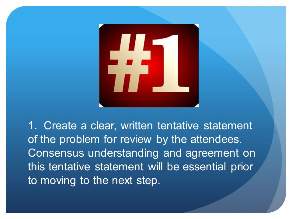 1. Create a clear, written tentative statement of the problem for review by the attendees.