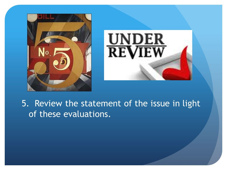 5. Review the statement of the issue in light of these evaluations.
