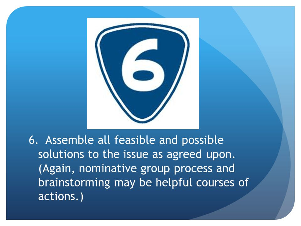 6. Assemble all feasible and possible solutions to the issue as agreed upon.