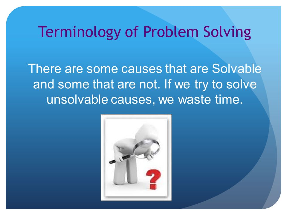 Terminology of Problem Solving There are some causes that are Solvable and some that are not.