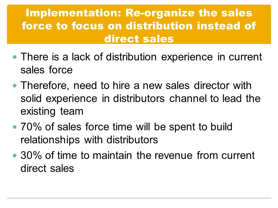 Implementation: Re-organize the sales force to focus on distribution instead of direct sales There is a lack of distribution experience in current sales force Therefore, need to hire a new sales director with solid experience in distributors channel to lead the existing team 70% of sales force time will be spent to build relationships with distributors 30% of time to maintain the revenue from current direct sales