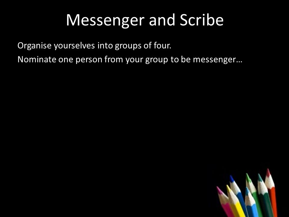 Messenger and Scribe Organise yourselves into groups of four.