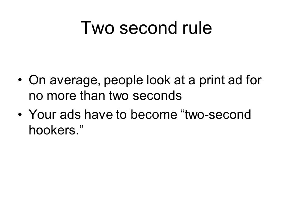 Two second rule On average, people look at a print ad for no more than two seconds Your ads have to become two-second hookers.