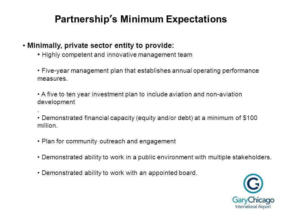 Partnerships Minimum Expectations Minimally, private sector entity to provide: Highly competent and innovative management team Five-year management plan that establishes annual operating performance measures.