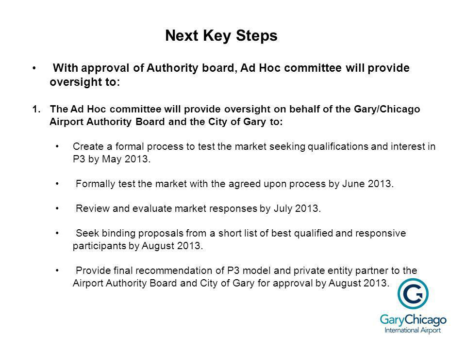 Next Key Steps With approval of Authority board, Ad Hoc committee will provide oversight to: 1.The Ad Hoc committee will provide oversight on behalf of the Gary/Chicago Airport Authority Board and the City of Gary to: Create a formal process to test the market seeking qualifications and interest in P3 by May 2013.