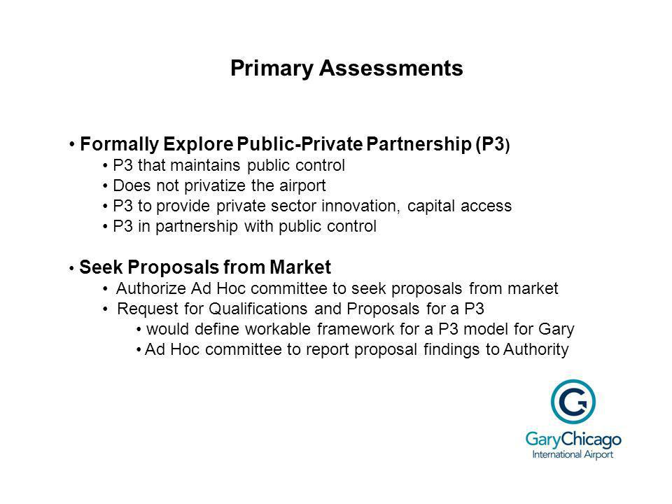 Primary Assessments Formally Explore Public-Private Partnership (P3 ) P3 that maintains public control Does not privatize the airport P3 to provide private sector innovation, capital access P3 in partnership with public control Seek Proposals from Market Authorize Ad Hoc committee to seek proposals from market Request for Qualifications and Proposals for a P3 would define workable framework for a P3 model for Gary Ad Hoc committee to report proposal findings to Authority
