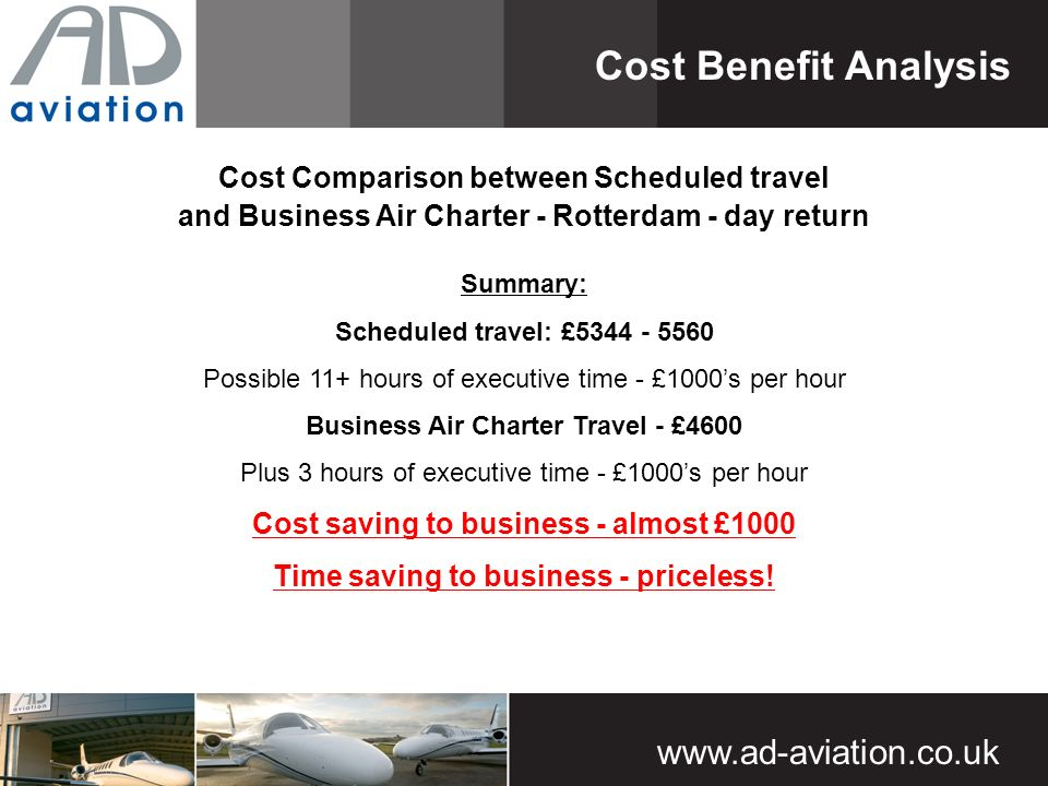 Cost Comparison between Scheduled travel and Business Air Charter - Rotterdam - day return Cost Benefit Analysis Summary: Scheduled travel: £ Possible 11+ hours of executive time - £1000s per hour Business Air Charter Travel - £4600 Plus 3 hours of executive time - £1000s per hour Cost saving to business - almost £1000 Time saving to business - priceless!