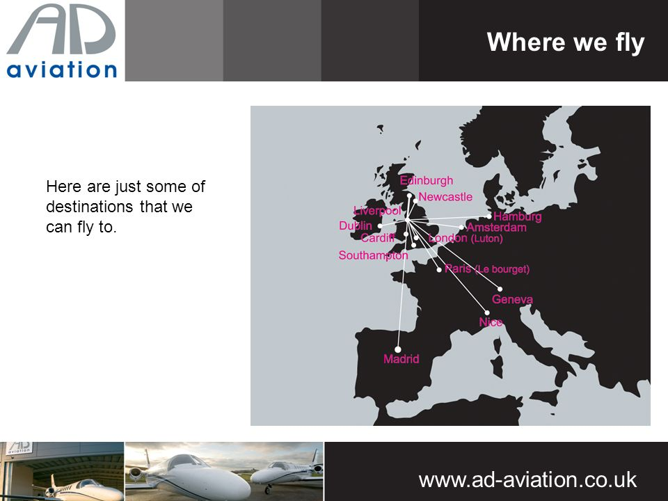 Where we fly Here are just some of destinations that we can fly to.