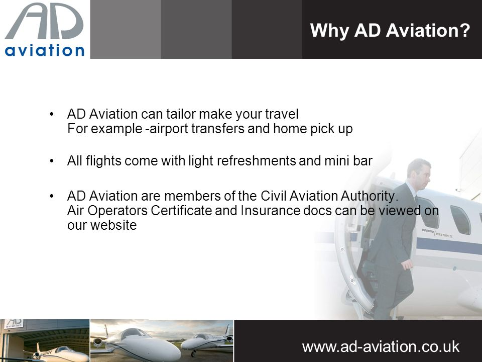 AD Aviation can tailor make your travel For example -airport transfers and home pick up All flights come with light refreshments and mini bar AD Aviation are members of the Civil Aviation Authority.
