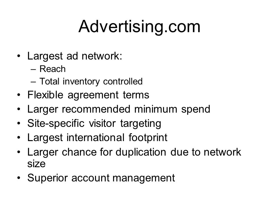 Advertising.com Largest ad network: –Reach –Total inventory controlled Flexible agreement terms Larger recommended minimum spend Site-specific visitor targeting Largest international footprint Larger chance for duplication due to network size Superior account management