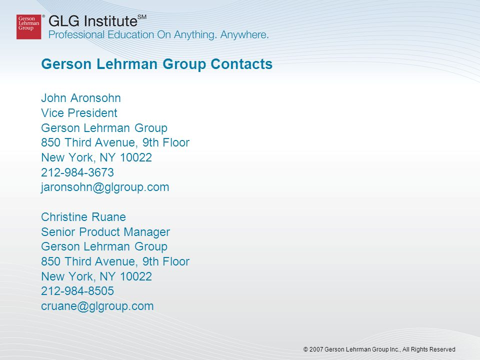 © 2007 Gerson Lehrman Group Inc., All Rights Reserved Gerson Lehrman Group Contacts John Aronsohn Vice President Gerson Lehrman Group 850 Third Avenue, 9th Floor New York, NY Christine Ruane Senior Product Manager Gerson Lehrman Group 850 Third Avenue, 9th Floor New York, NY