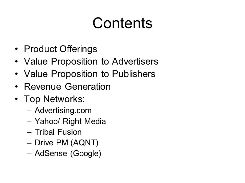 Contents Product Offerings Value Proposition to Advertisers Value Proposition to Publishers Revenue Generation Top Networks: –Advertising.com –Yahoo/ Right Media –Tribal Fusion –Drive PM (AQNT) –AdSense (Google)