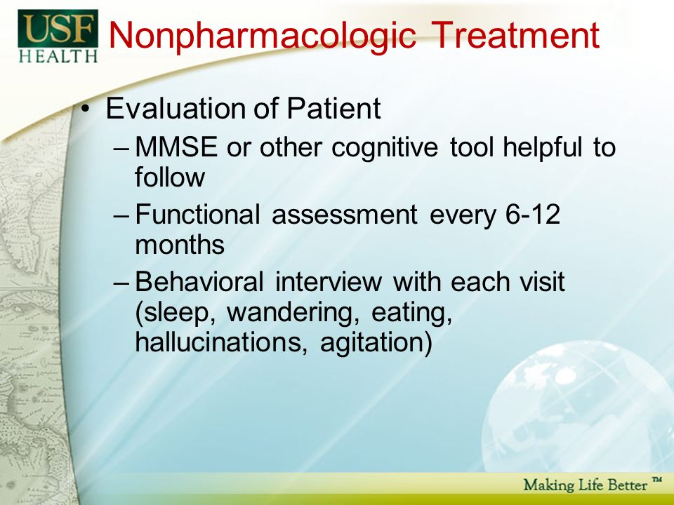 Nonpharmacologic Treatment Evaluation of Patient –MMSE or other cognitive tool helpful to follow –Functional assessment every 6-12 months –Behavioral interview with each visit (sleep, wandering, eating, hallucinations, agitation)