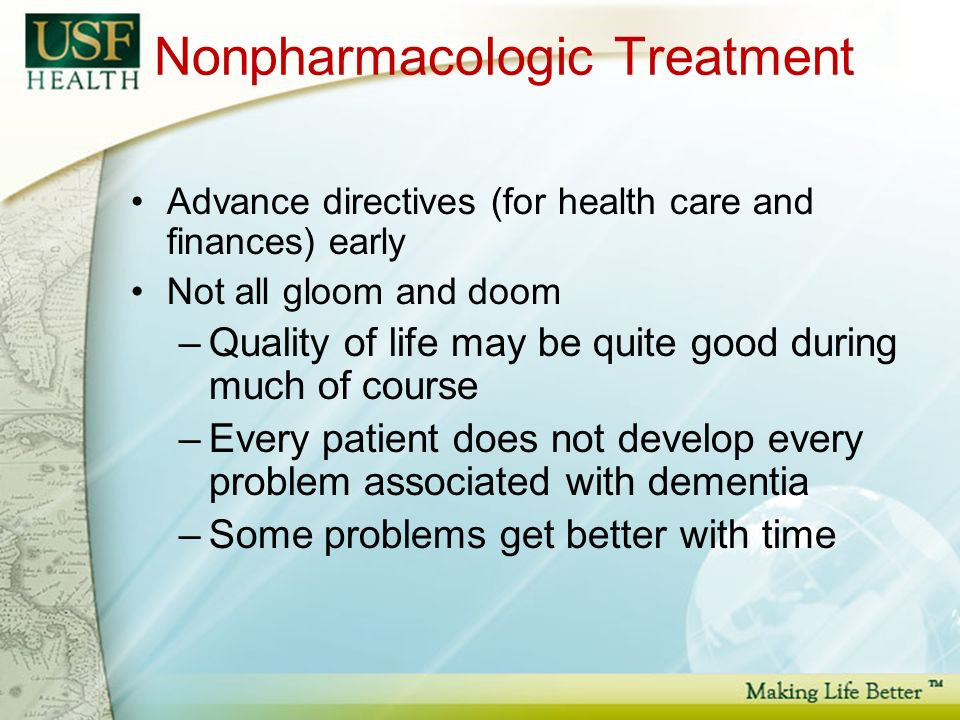 Nonpharmacologic Treatment Advance directives (for health care and finances) early Not all gloom and doom –Quality of life may be quite good during much of course –Every patient does not develop every problem associated with dementia –Some problems get better with time
